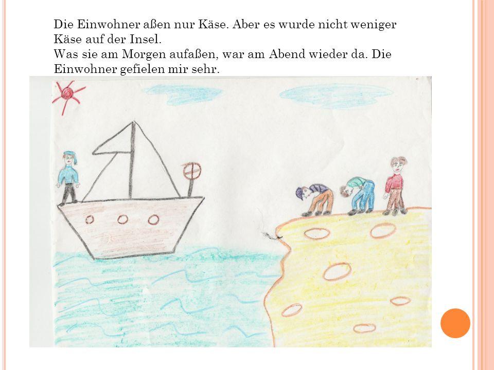 Die Einwohner aßen nur K ӓ se. Aber es wurde nicht weniger Käse auf der Insel.