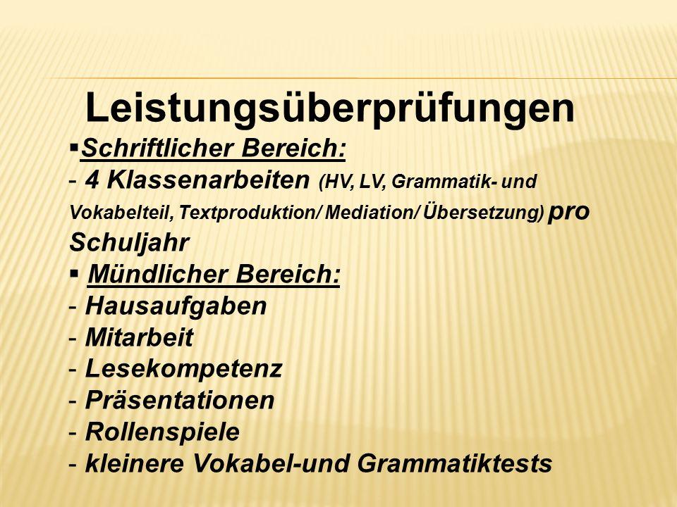 Leistungsüberprüfungen  Schriftlicher Bereich: - 4 Klassenarbeiten (HV, LV, Grammatik- und Vokabelteil, Textproduktion/ Mediation/ Übersetzung) pro S