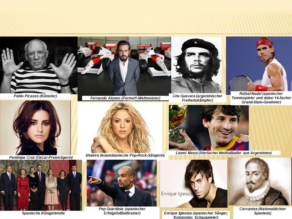 Pablo Picasso (Künstler) Fernando Alonso (Formel1-Weltmeister) Penélope Cruz (Oscar-Preisträgerin) Shakira (kolumbianische Pop-Rock-Sängerin) Spanische Königsfamilie Lionel Messi (Vierfacher Weltfußballer aus Argentinien) Cervantes (Nationaldichter Spaniens) Enrique Iglesias (spanischer Sänger, Komponist, Schauspieler) Pep Guardiola (spanischer Erfolgsfußballtrainer) Che Guevara (argentinischer Freiheitskämpfer) Rafael Nadal (spanischer Tennisspieler und dabei 14-facher Grand-Slam-Gewinner)