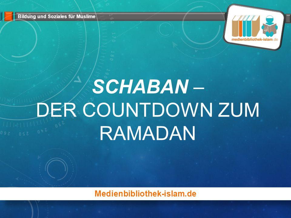 Bildung und Soziales für Muslime SCHABAN – DER COUNTDOWN ZUM RAMADAN Medienbibliothek-islam.de