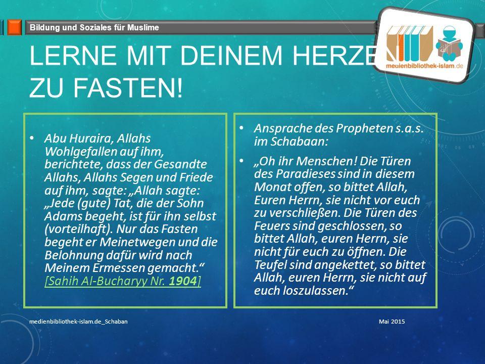 Bildung und Soziales für Muslime LERNE MIT DEINEM HERZEN ZU FASTEN! Abu Huraira, Allahs Wohlgefallen auf ihm, berichtete, dass der Gesandte Allahs, Al