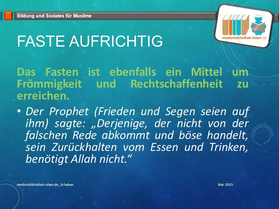 Bildung und Soziales für Muslime FASTE AUFRICHTIG Das Fasten ist ebenfalls ein Mittel um Frömmigkeit und Rechtschaffenheit zu erreichen. Der Prophet (