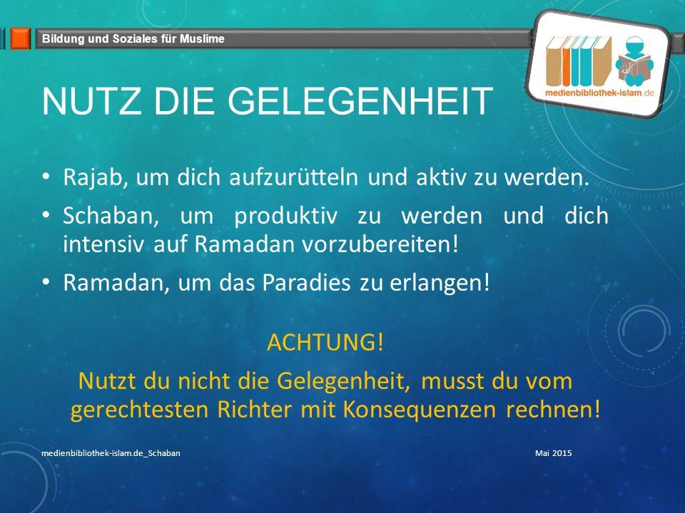Bildung und Soziales für Muslime NUTZ DIE GELEGENHEIT Rajab, um dich aufzurütteln und aktiv zu werden. Schaban, um produktiv zu werden und dich intens