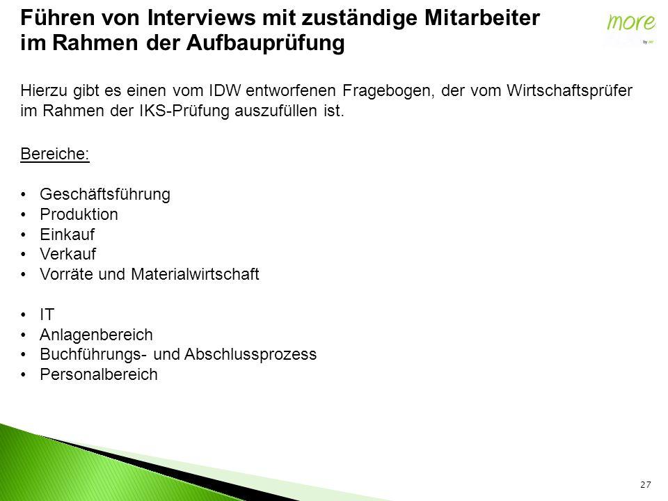 27 Führen von Interviews mit zuständige Mitarbeiter im Rahmen der Aufbauprüfung Hierzu gibt es einen vom IDW entworfenen Fragebogen, der vom Wirtschaftsprüfer im Rahmen der IKS-Prüfung auszufüllen ist.