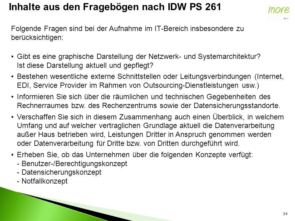 34 Inhalte aus den Fragebögen nach IDW PS 261 Folgende Fragen sind bei der Aufnahme im IT-Bereich insbesondere zu berücksichtigen: Gibt es eine graphische Darstellung der Netzwerk- und Systemarchitektur.