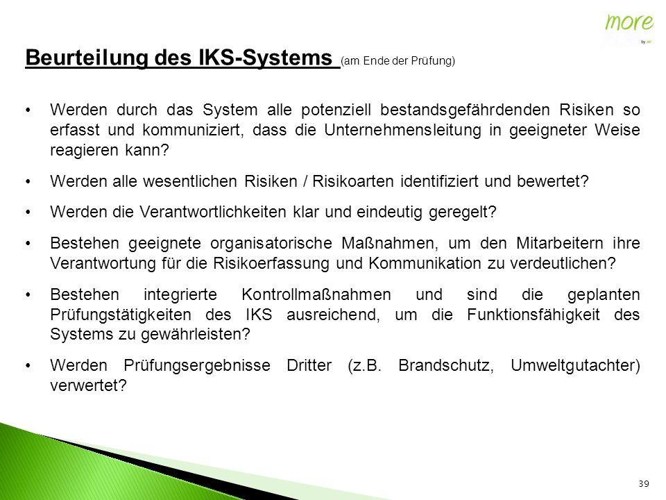 39 Beurteilung des IKS-Systems (am Ende der Prüfung) Werden durch das System alle potenziell bestandsgefährdenden Risiken so erfasst und kommuniziert, dass die Unternehmensleitung in geeigneter Weise reagieren kann.