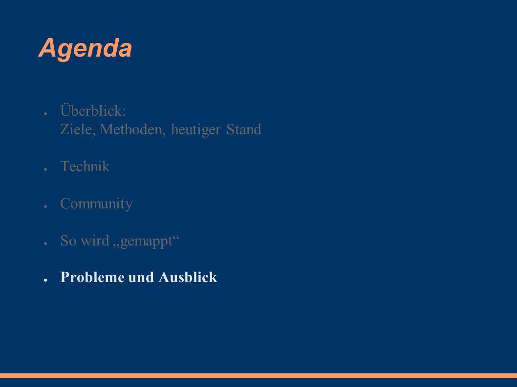 """Agenda ● Überblick: Ziele, Methoden, heutiger Stand ● Technik ● Community ● So wird """"gemappt ● Probleme und Ausblick"""