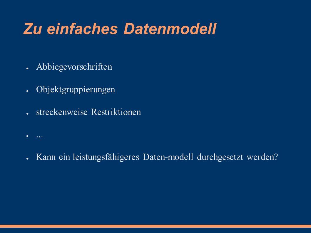 Zu einfaches Datenmodell ● Abbiegevorschriften ● Objektgruppierungen ● streckenweise Restriktionen ●...