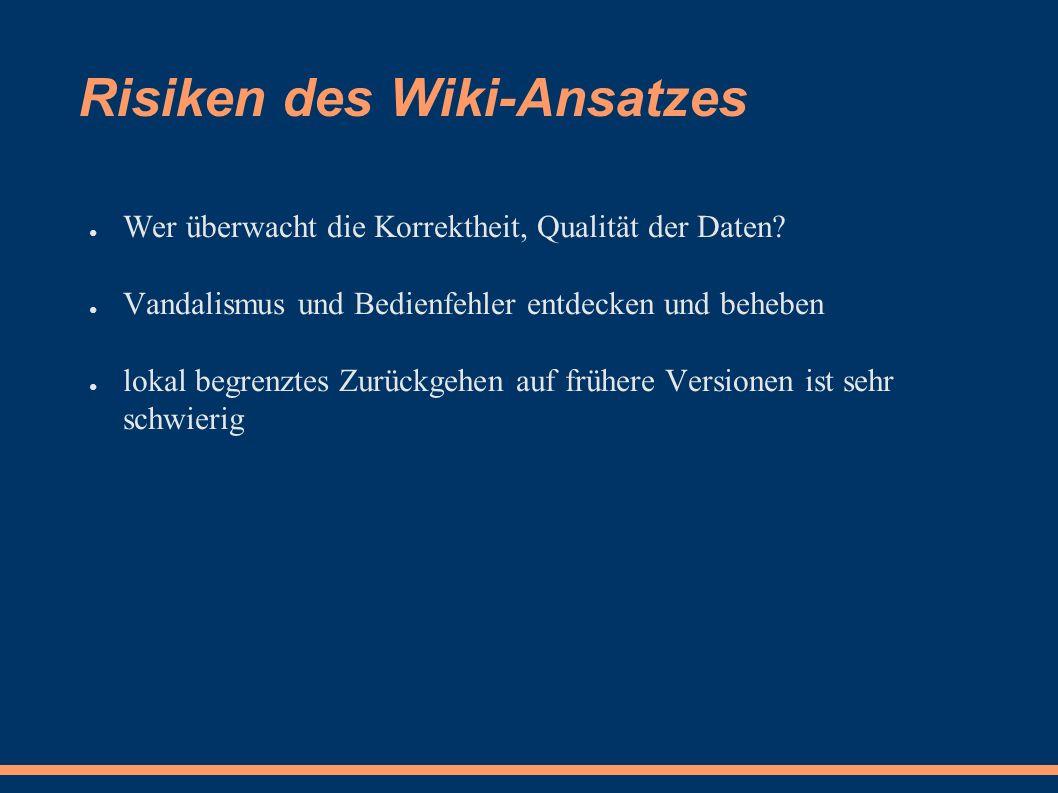Risiken des Wiki-Ansatzes ● Wer überwacht die Korrektheit, Qualität der Daten.