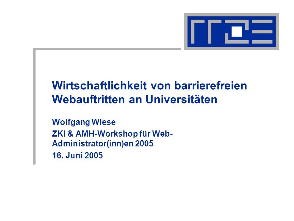 Wirtschaftlichkeit von barrierefreien Webauftritten an Universitäten Wolfgang Wiese ZKI & AMH-Workshop für Web- Administrator(inn)en 2005 16.