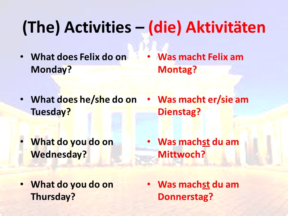 What does Felix do on Monday? What does he/she do on Tuesday? What do you do on Wednesday? What do you do on Thursday? Was macht Felix am Montag? Was