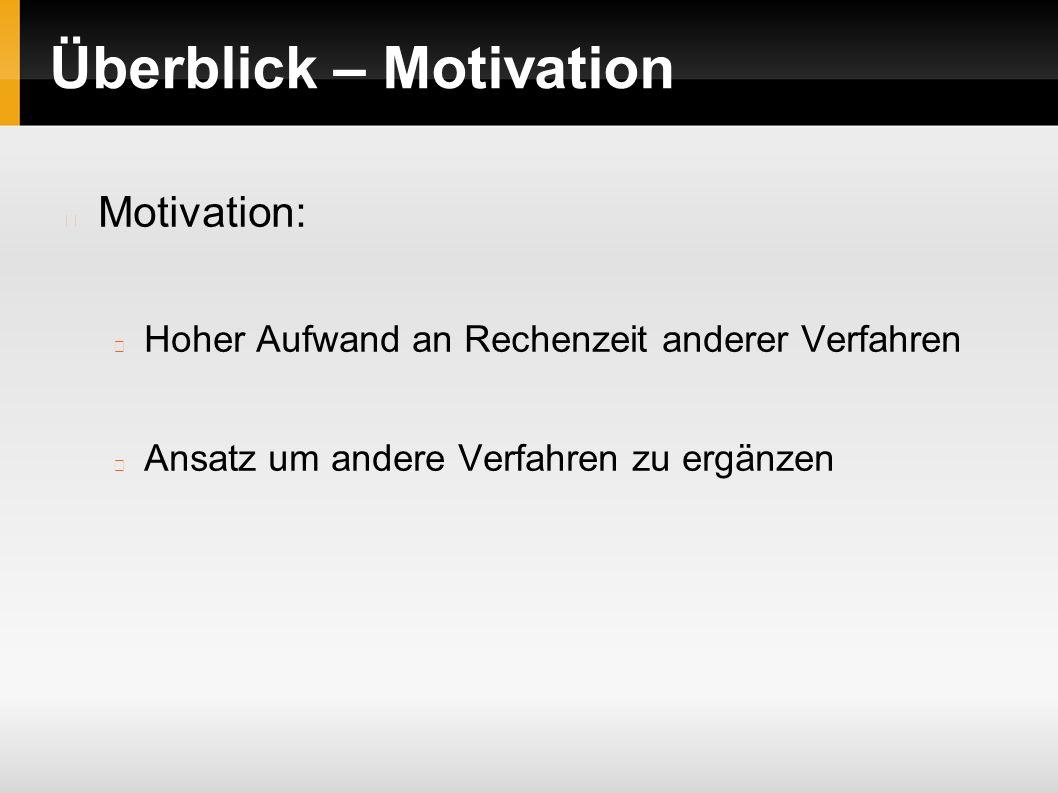 Überblick – Motivation Motivation: Hoher Aufwand an Rechenzeit anderer Verfahren Ansatz um andere Verfahren zu ergänzen