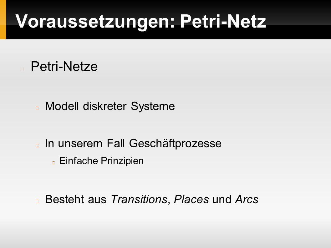 Voraussetzungen: Petri-Netz Petri-Netze Modell diskreter Systeme In unserem Fall Geschäftprozesse Einfache Prinzipien Besteht aus Transitions, Places und Arcs