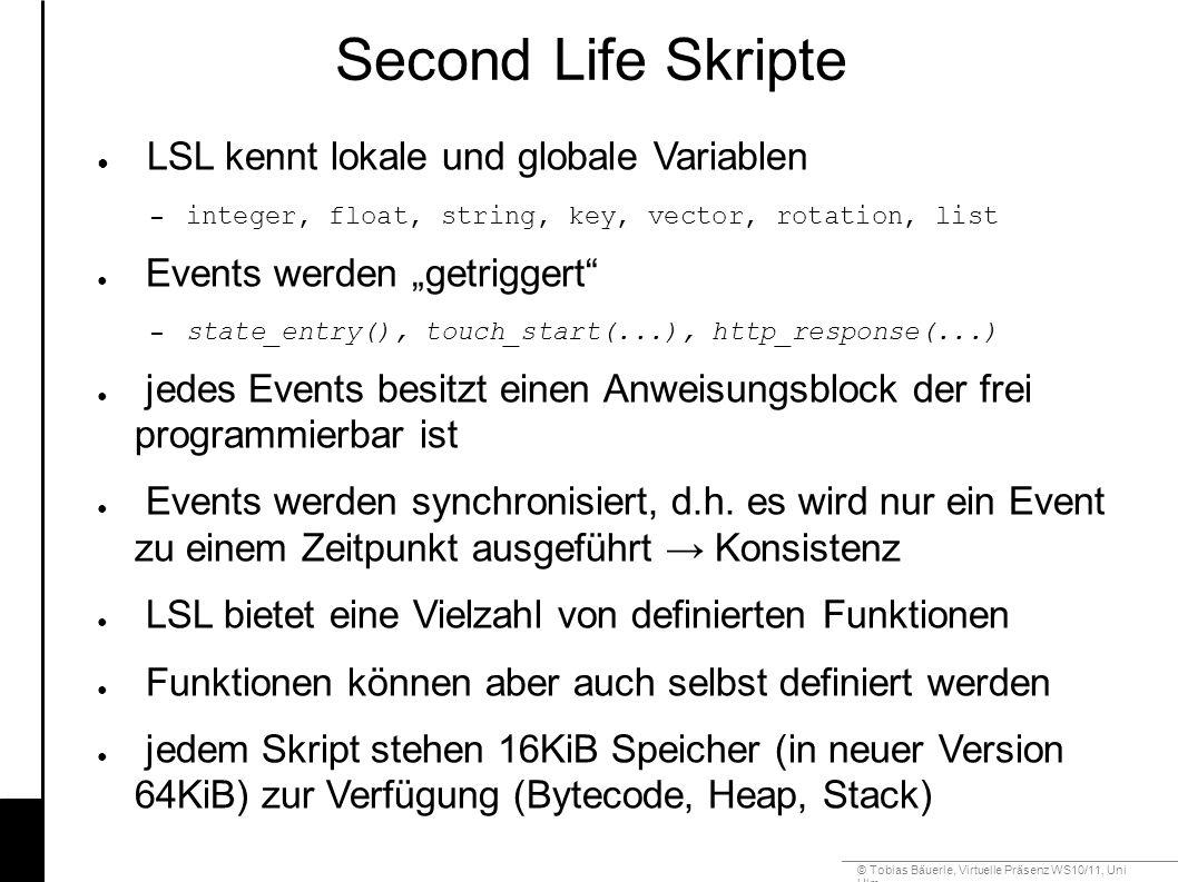 """© Tobias Bäuerle, Virtuelle Präsenz WS10/11, Uni Ulm Second Life Skripte ● LSL kennt lokale und globale Variablen – integer, float, string, key, vector, rotation, list ● Events werden """"getriggert – state_entry(), touch_start(...), http_response(...) ● jedes Events besitzt einen Anweisungsblock der frei programmierbar ist ● Events werden synchronisiert, d.h."""