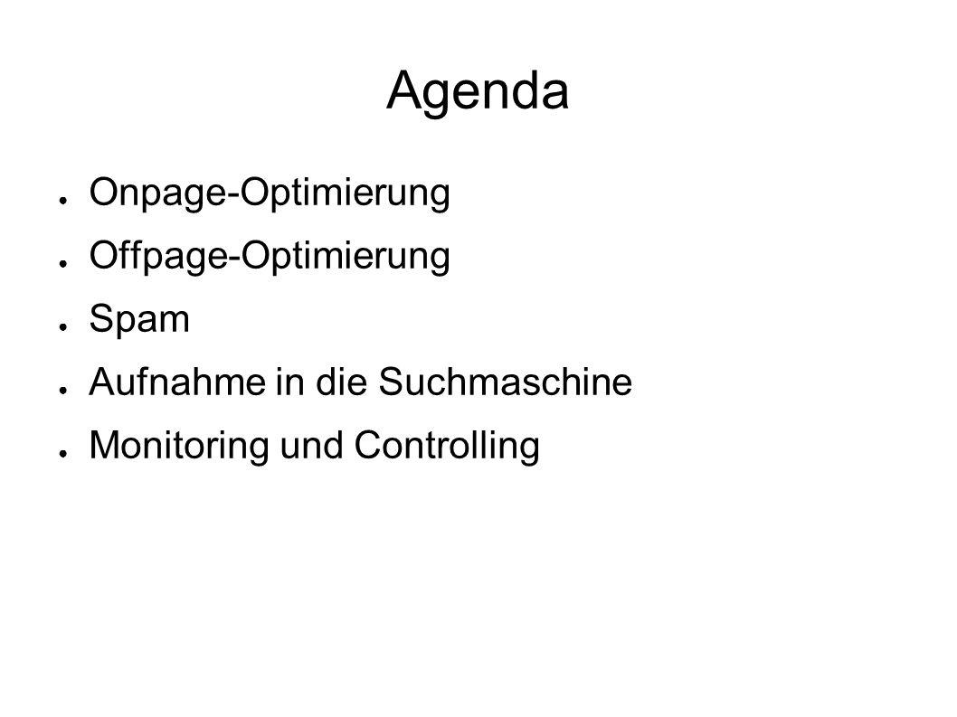 Agenda ● Onpage-Optimierung ● Offpage-Optimierung ● Spam ● Aufnahme in die Suchmaschine ● Monitoring und Controlling