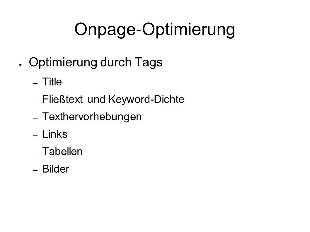 Onpage-Optimierung ● Optimierung durch Tags – Title – Fließtext und Keyword-Dichte – Texthervorhebungen – Links – Tabellen – Bilder