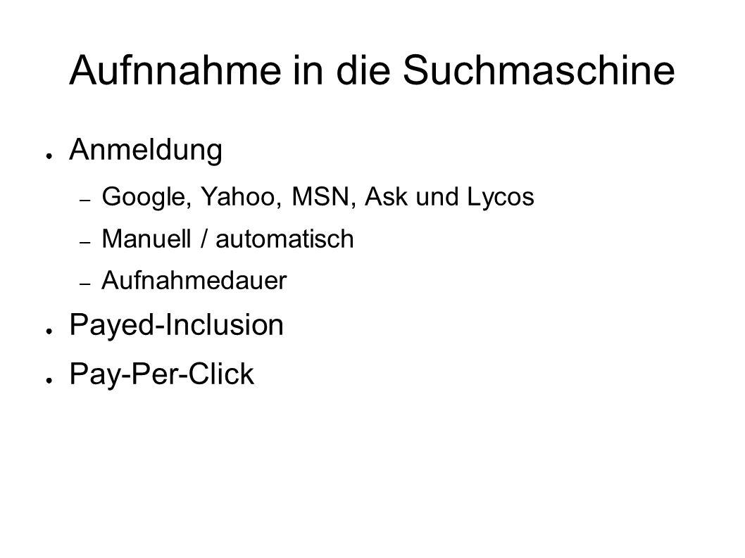 Aufnnahme in die Suchmaschine ● Anmeldung – Google, Yahoo, MSN, Ask und Lycos – Manuell / automatisch – Aufnahmedauer ● Payed-Inclusion ● Pay-Per-Clic
