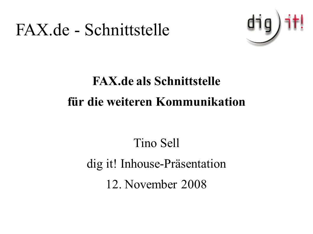 FAX.de - Schnittstelle FAX.de als Schnittstelle für die weiteren Kommunikation Tino Sell dig it! Inhouse-Präsentation 12. November 2008