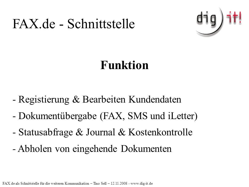 FAX.de - Schnittstelle Funktion - Registierung & Bearbeiten Kundendaten - Dokumentübergabe (FAX, SMS und iLetter) - Statusabfrage & Journal & Kostenkontrolle - Abholen von eingehende Dokumenten FAX.de als Schnittstelle für die weiteren Kommunikation – Tino Sell – 12.11.2008 - www.dig-it.de