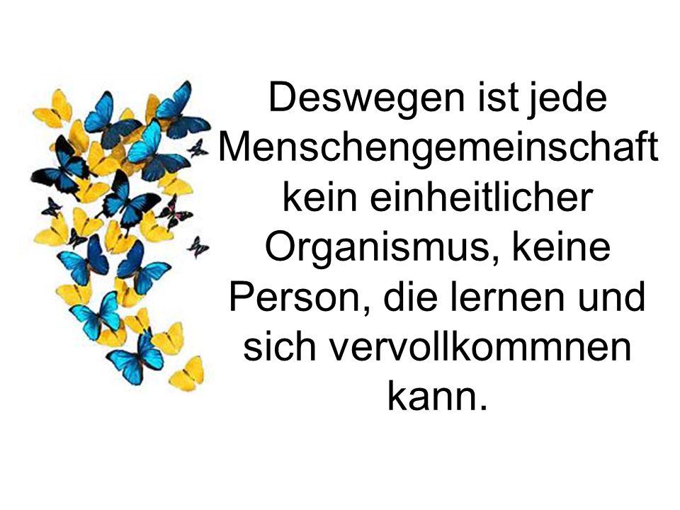 Deswegen ist jede Menschengemeinschaft kein einheitlicher Organismus, keine Person, die lernen und sich vervollkommnen kann.