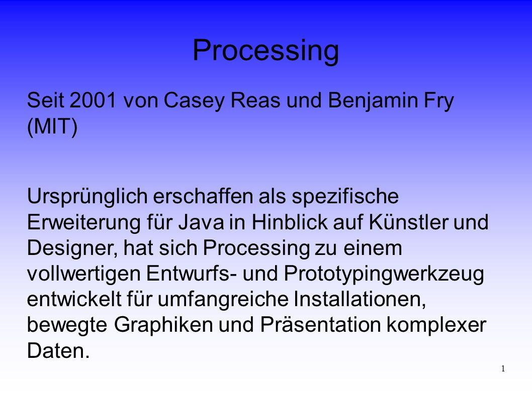 1 Processing Seit 2001 von Casey Reas und Benjamin Fry (MIT) Ursprünglich erschaffen als spezifische Erweiterung für Java in Hinblick auf Künstler und Designer, hat sich Processing zu einem vollwertigen Entwurfs- und Prototypingwerkzeug entwickelt für umfangreiche Installationen, bewegte Graphiken und Präsentation komplexer Daten.