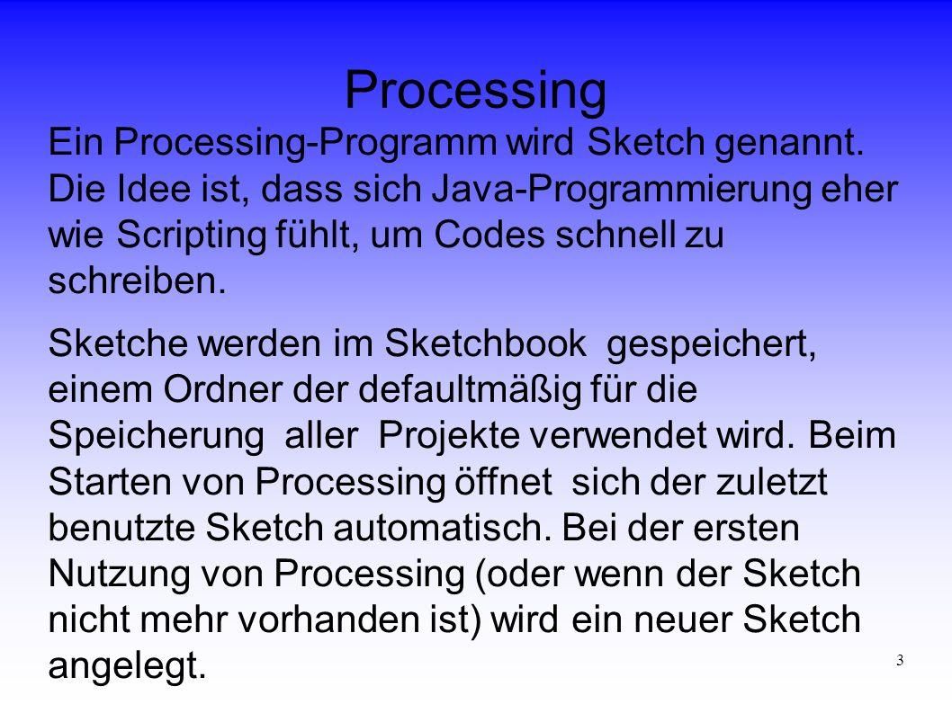 3 Processing Ein Processing-Programm wird Sketch genannt. Die Idee ist, dass sich Java-Programmierung eher wie Scripting fühlt, um Codes schnell zu sc