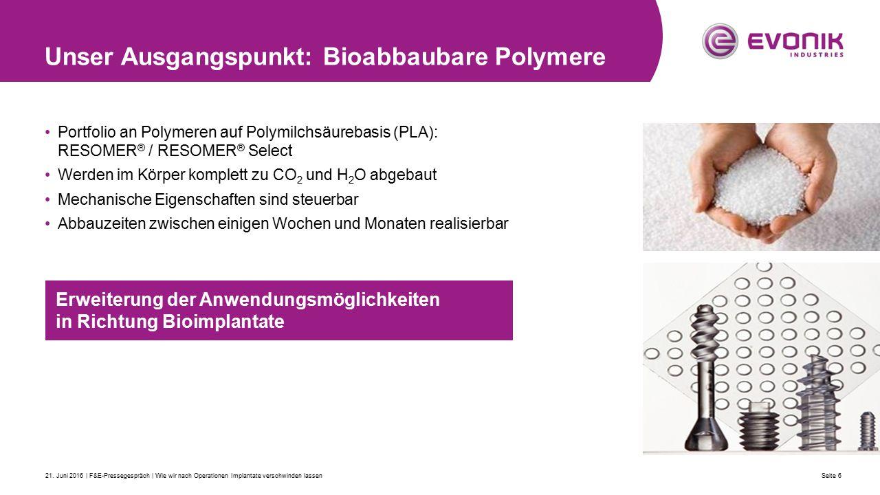 Portfolio an Polymeren auf Polymilchsäurebasis (PLA): RESOMER ® / RESOMER ® Select Werden im Körper komplett zu CO 2 und H 2 O abgebaut Mechanische Eigenschaften sind steuerbar Abbauzeiten zwischen einigen Wochen und Monaten realisierbar Unser Ausgangspunkt: Bioabbaubare Polymere Seite 621.