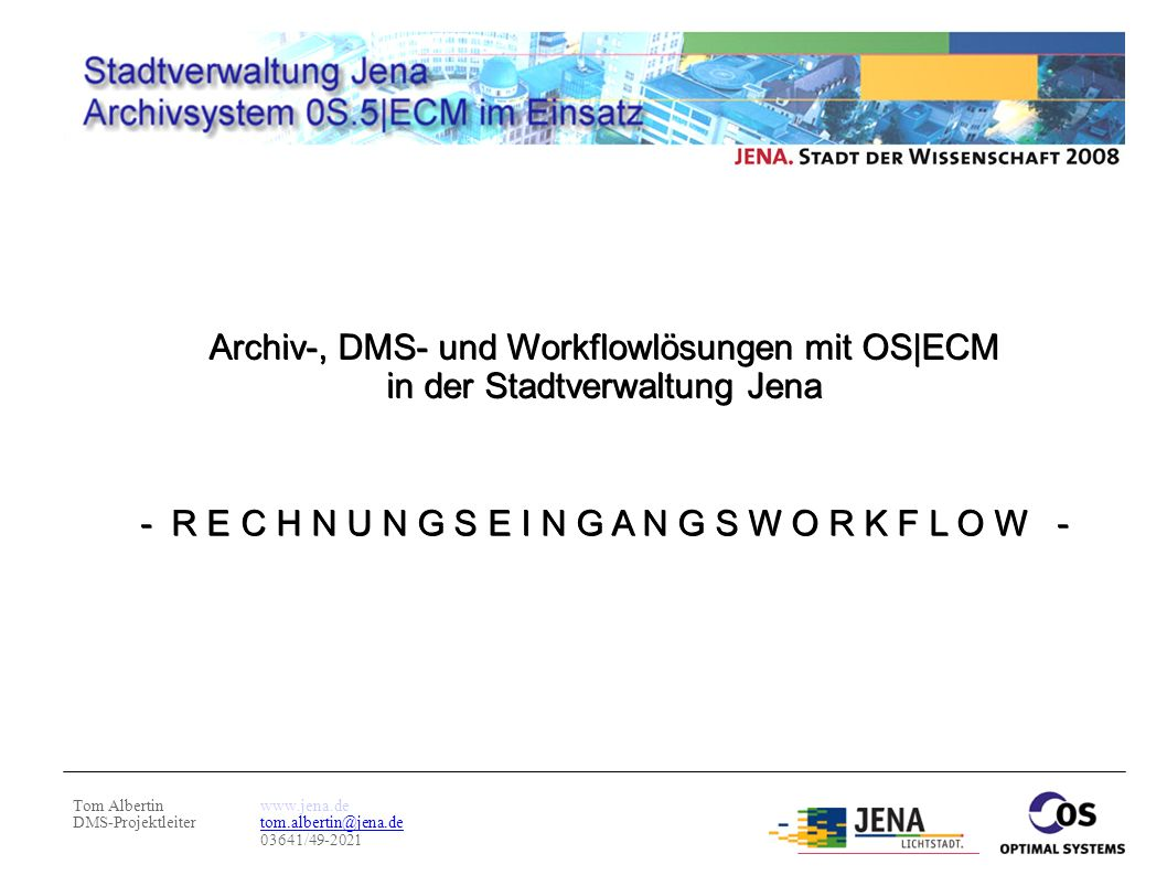 Tom Albertin DMS-Projektleiter www.jena.de tom.albertin@jena.de 03641/49-2021 Archiv-, DMS- und Workflowlösungen mit OS|ECM in der Stadtverwaltung Jen