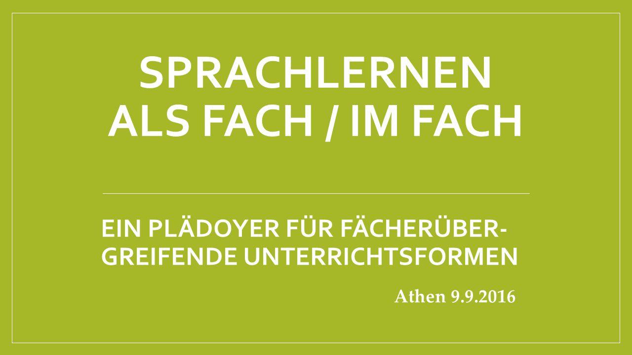 SPRACHLERNEN ALS FACH / IM FACH EIN PLÄDOYER FÜR FÄCHERÜBER- GREIFENDE UNTERRICHTSFORMEN Athen 9.9.2016