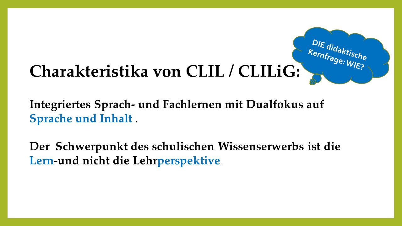 Charakteristika von CLIL / CLILiG: Integriertes Sprach- und Fachlernen mit Dualfokus auf Sprache und Inhalt. Der Schwerpunkt des schulischen Wissenser