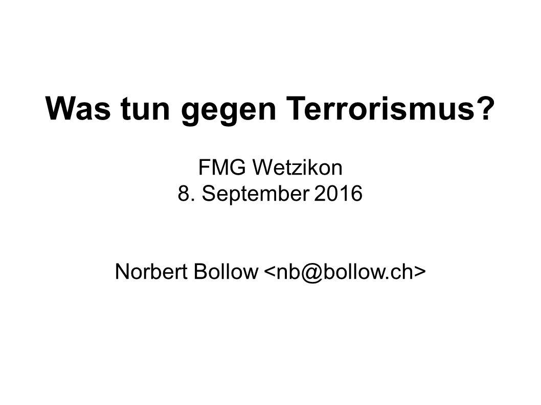 Was tun gegen Terrorismus? FMG Wetzikon 8. September 2016 Norbert Bollow