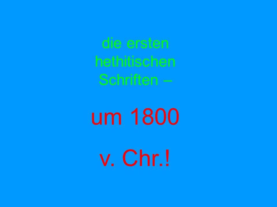 die ersten hethitischen Schriften – um 1800 v. Chr.!