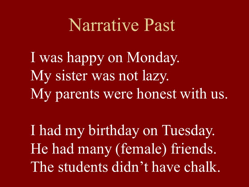 Narrative Past I was happy on Monday. My sister was not lazy. My parents were honest with us. I had my birthday on Tuesday. He had many (female) frien