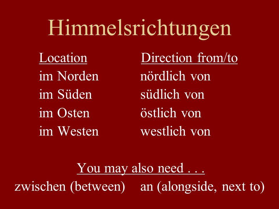 Himmelsrichtungen Location Direction from/to im Norden nördlich von im Süden südlich von im Osten östlich von im Westen westlich von You may also need
