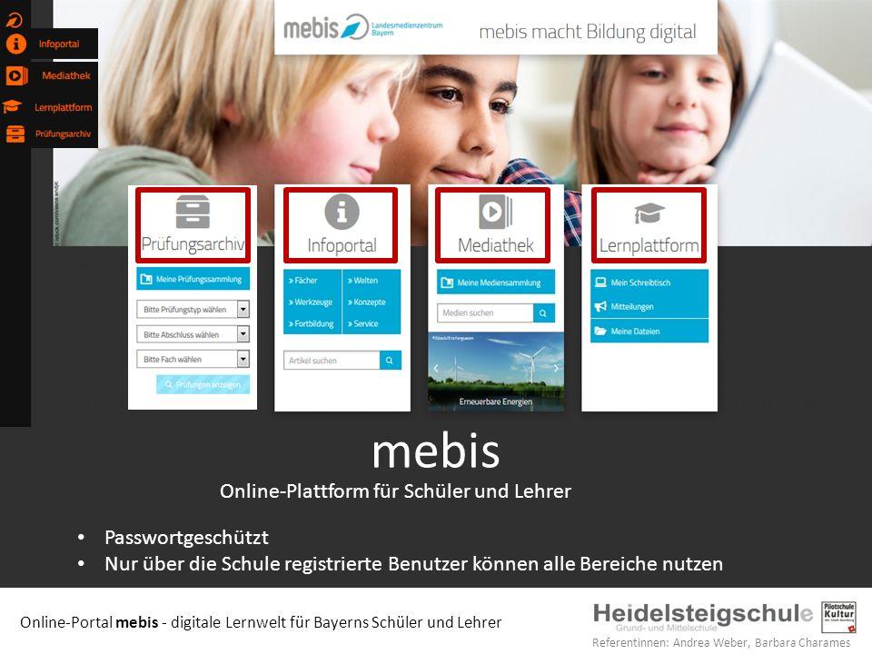 Online-Portal mebis - digitale Lernwelt für Bayerns Schüler und Lehrer Referentinnen: Andrea Weber, Barbara Charames Passwortgeschützt Nur über die Schule registrierte Benutzer können alle Bereiche nutzen Online-Plattform für Schüler und Lehrer mebis