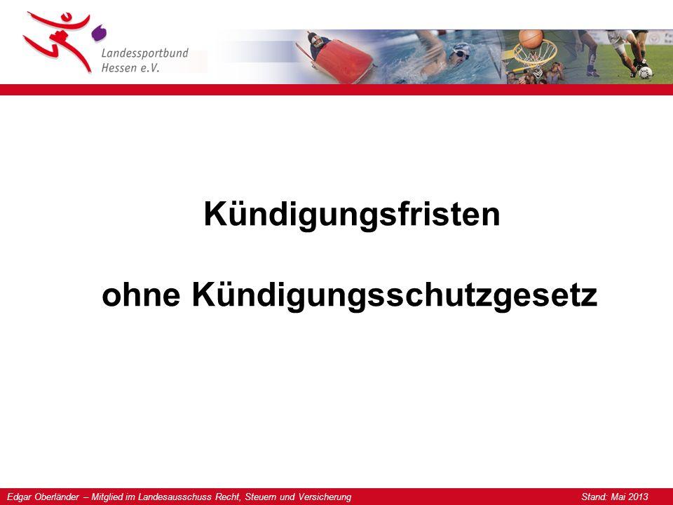 Edgar Oberländer – Mitglied im Landesausschuss Recht, Steuern und Versicherung Stand: Mai 2013 Kündigungsfristen ohne Kündigungsschutzgesetz