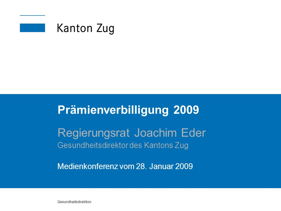 Gesundheitsdirektion Prämienverbilligung 2009 Regierungsrat Joachim Eder Gesundheitsdirektor des Kantons Zug Medienkonferenz vom 28. Januar 2009