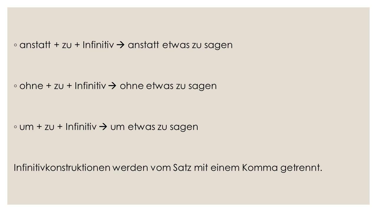 ◦ anstatt + zu + Infinitiv  anstatt etwas zu sagen ◦ ohne + zu + Infinitiv  ohne etwas zu sagen ◦ um + zu + Infinitiv  um etwas zu sagen Infinitivkonstruktionen werden vom Satz mit einem Komma getrennt.