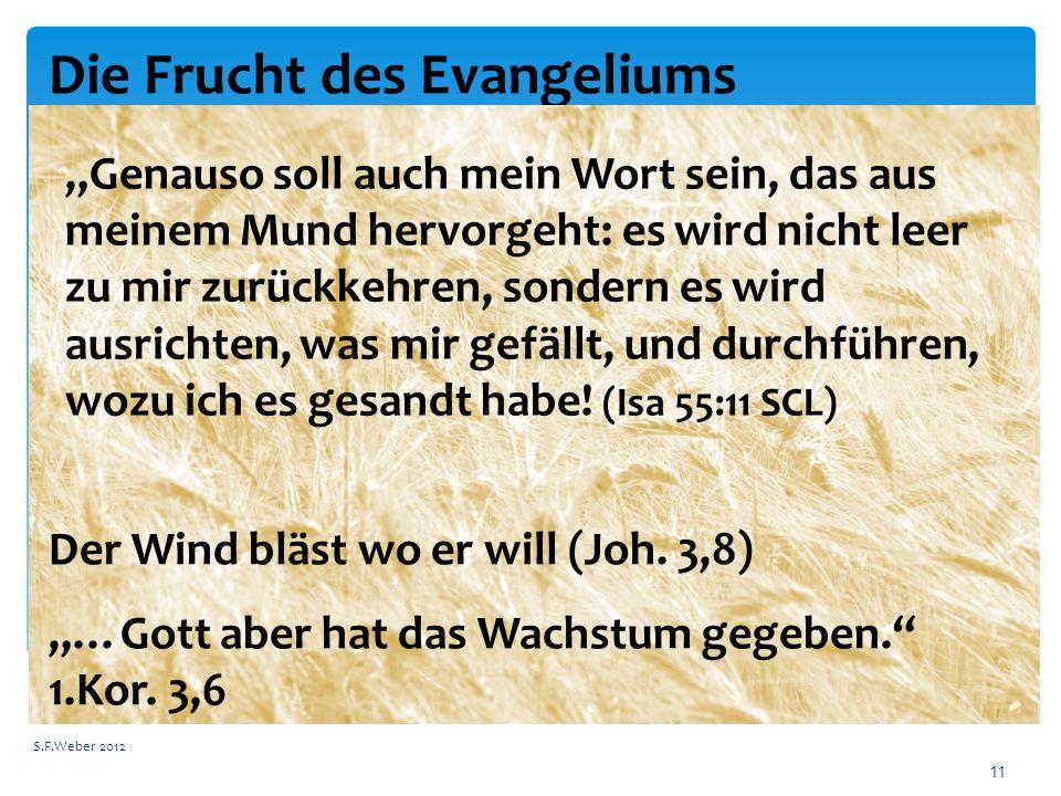 """Die Frucht des Evangeliums S.F.Weber 2012 11 """"Genauso soll auch mein Wort sein, das aus meinem Mund hervorgeht: es wird nicht leer zu mir zurückkehren, sondern es wird ausrichten, was mir gefällt, und durchführen, wozu ich es gesandt habe."""