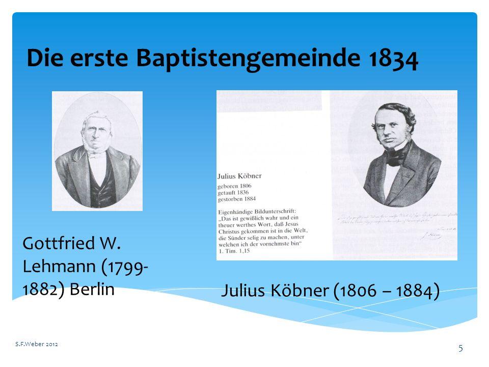 Die erste Baptistengemeinde 1834 S.F.Weber 2012 5 Gottfried W. Lehmann (1799- 1882) Berlin Julius Köbner (1806 – 1884)