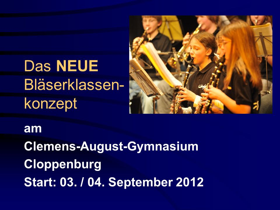 Das NEUE Bläserklassen- konzept am Clemens-August-Gymnasium Cloppenburg Start: 03. / 04. September 2012