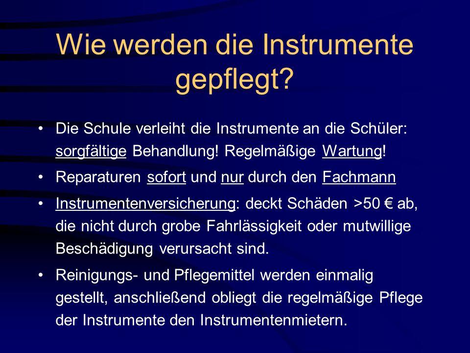 Wie werden die Instrumente gepflegt? Die Schule verleiht die Instrumente an die Schüler: sorgfältige Behandlung! Regelmäßige Wartung! Reparaturen sofo