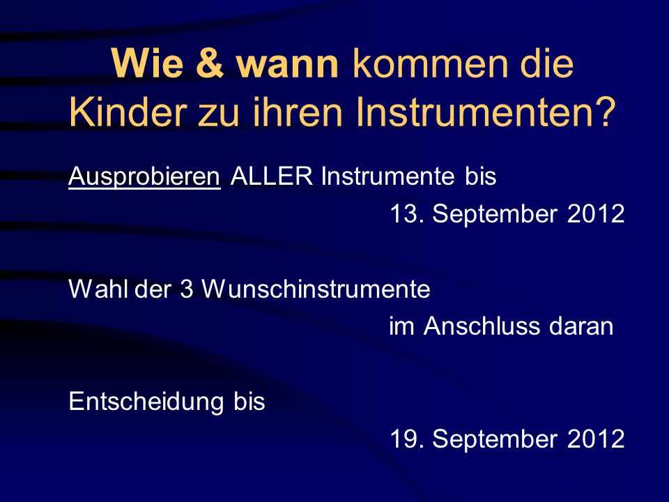 Wie & wann kommen die Kinder zu ihren Instrumenten? Ausprobieren ALLER Instrumente bis 13. September 2012 Wahl der 3 Wunschinstrumente im Anschluss da