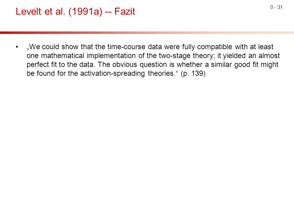 "0 - 31 Levelt et al. (1991a) -- Fazit ""We could show that the time-course data were fully compatible with at least one mathematical implementation of"