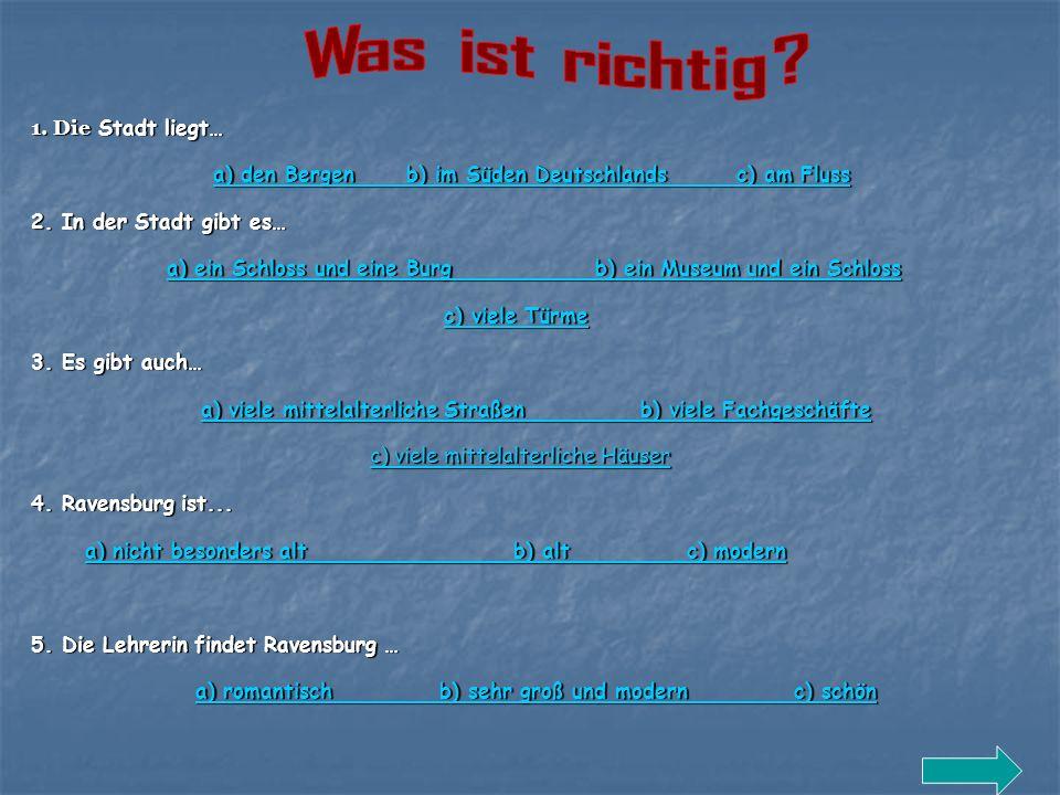 1. Die Stadt liegt… a) den Bergen b) im Süden Deutschlands c) am Fluss a) den Bergen b) im Süden Deutschlands c) am Fluss 2. In der Stadt gibt es… a)