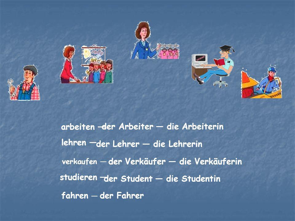 arbeiten — der Arbeiter — die Arbeiterin lehren — der Lehrer — die Lehrerin verkaufen — der Verkäufer — die Verkäuferin studieren — der Student — die Studentin fahren — der Fahrer
