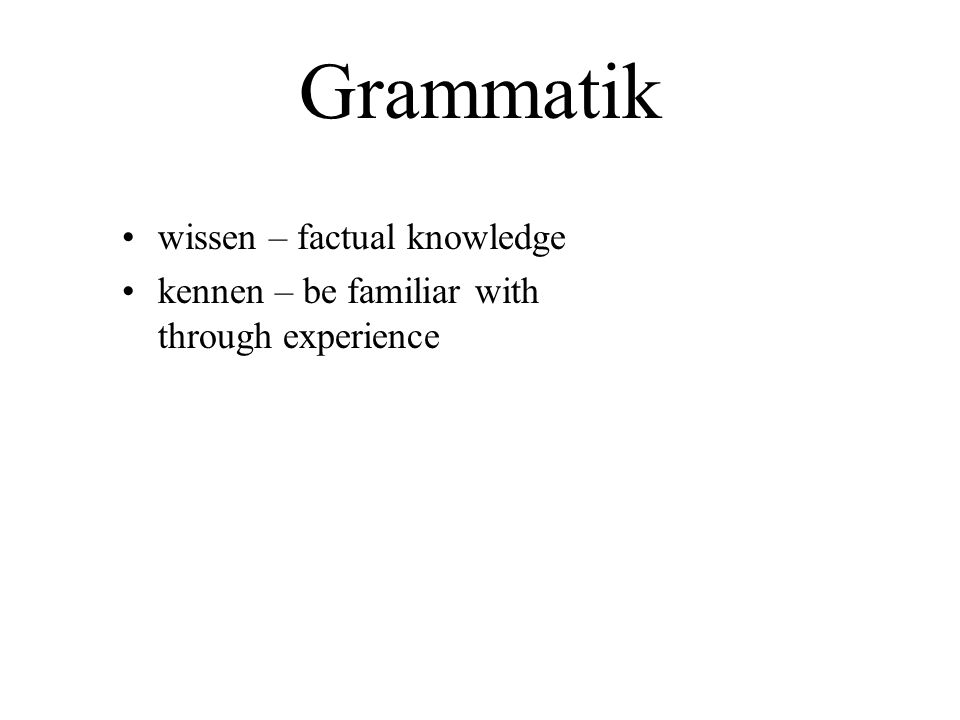 Grammatik wissen – factual knowledge kennen – be familiar with through experience