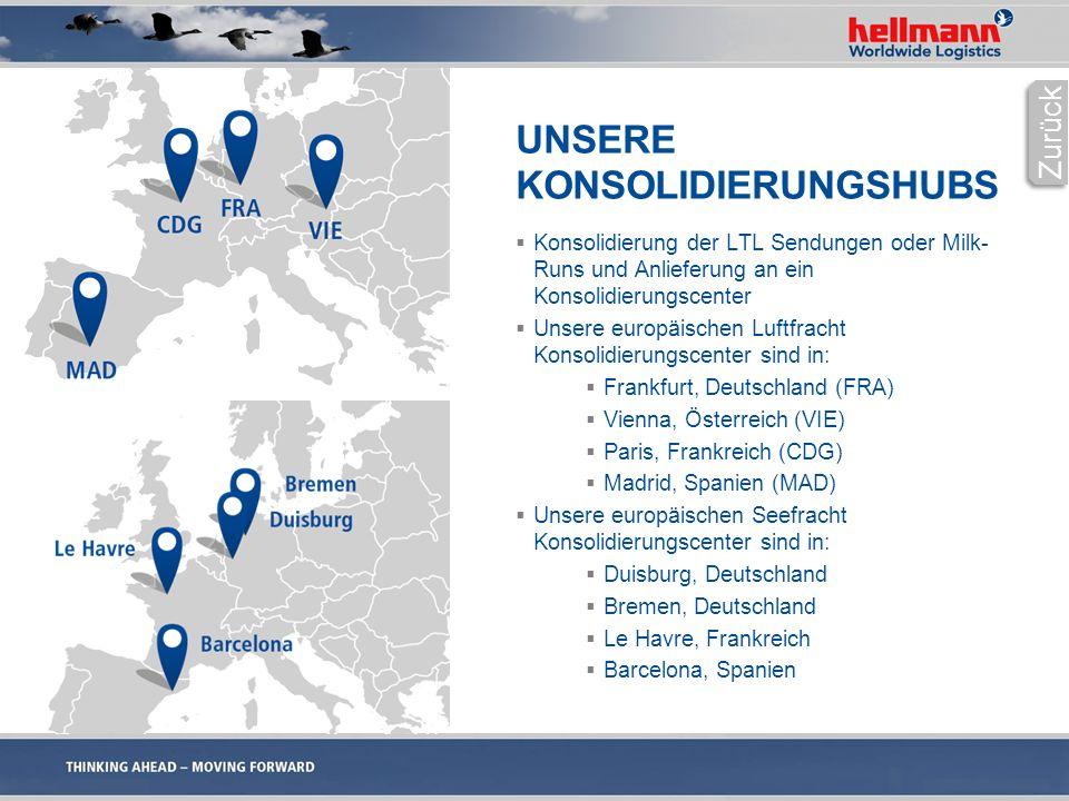 UNSERE KONSOLIDIERUNGSHUBS  Konsolidierung der LTL Sendungen oder Milk- Runs und Anlieferung an ein Konsolidierungscenter  Unsere europäischen Luftfracht Konsolidierungscenter sind in:  Frankfurt, Deutschland (FRA)  Vienna, Österreich (VIE)  Paris, Frankreich (CDG)  Madrid, Spanien (MAD)  Unsere europäischen Seefracht Konsolidierungscenter sind in:  Duisburg, Deutschland  Bremen, Deutschland  Le Havre, Frankreich  Barcelona, Spanien Zurück