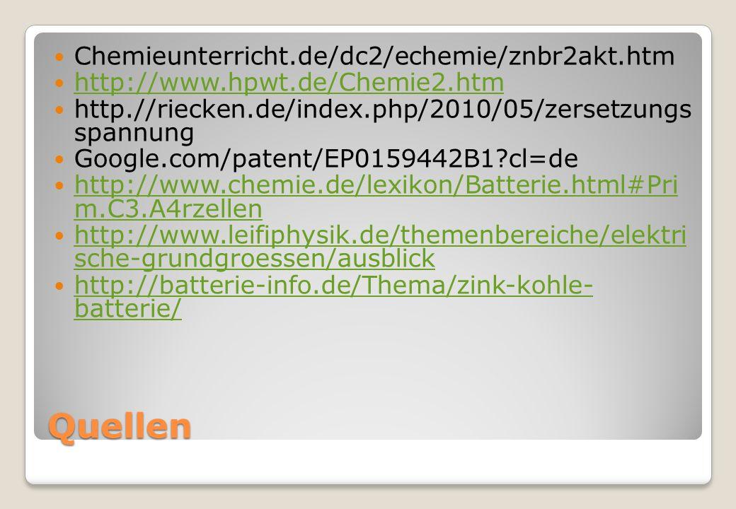 Quellen Chemieunterricht.de/dc2/echemie/znbr2akt.htm http://www.hpwt.de/Chemie2.htm http.//riecken.de/index.php/2010/05/zersetzungs spannung Google.com/patent/EP0159442B1?cl=de http://www.chemie.de/lexikon/Batterie.html#Pri m.C3.A4rzellen http://www.chemie.de/lexikon/Batterie.html#Pri m.C3.A4rzellen http://www.leifiphysik.de/themenbereiche/elektri sche-grundgroessen/ausblick http://www.leifiphysik.de/themenbereiche/elektri sche-grundgroessen/ausblick http://batterie-info.de/Thema/zink-kohle- batterie/ http://batterie-info.de/Thema/zink-kohle- batterie/