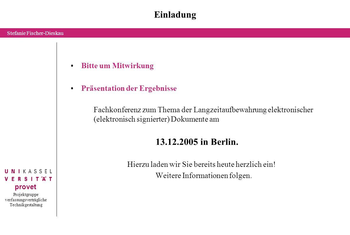 Projektgruppe verfassungsverträgliche Technikgestaltung provet Stefanie Fischer-Dieskau Einladung Bitte um Mitwirkung Präsentation der Ergebnisse Fachkonferenz zum Thema der Langzeitaufbewahrung elektronischer (elektronisch signierter) Dokumente am 13.12.2005 in Berlin.